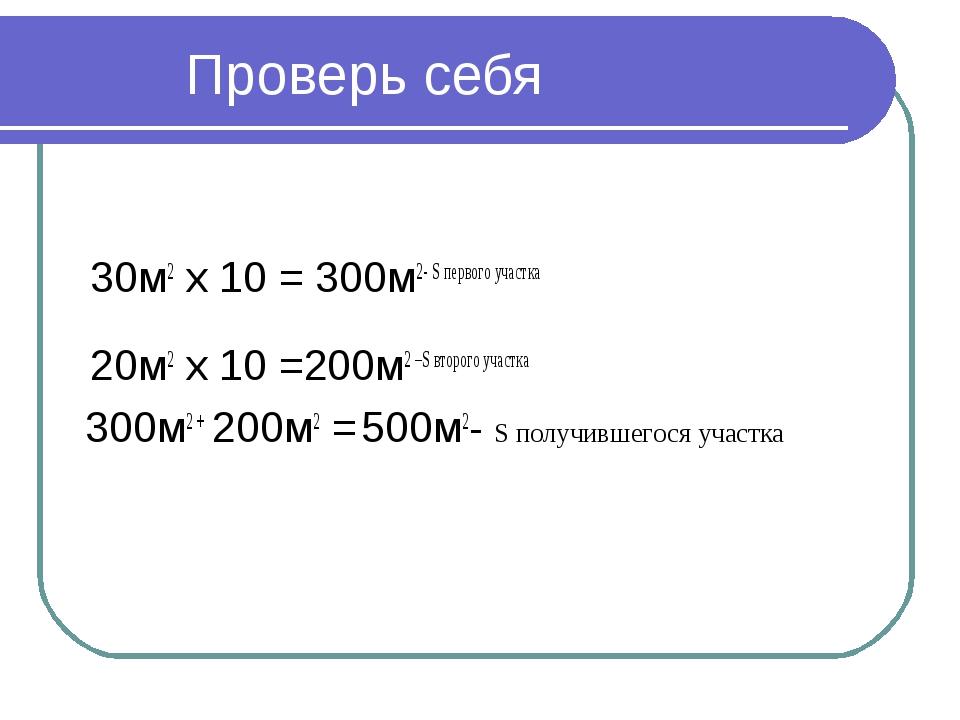 Проверь себя 30м2 х 10 = 300м2- S первого участка 20м2 х 10 =200м2 –S второг...