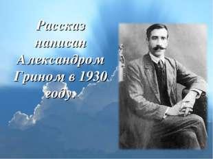 Рассказ написан Александром Грином в 1930 году.