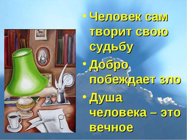 Человек сам творит свою судьбу Добро побеждает зло Душа человека – это вечное