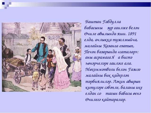 Баштан Габдулла бабасының зур гаиләсе белән Өчиле авылында яши. 1891 елда, а...