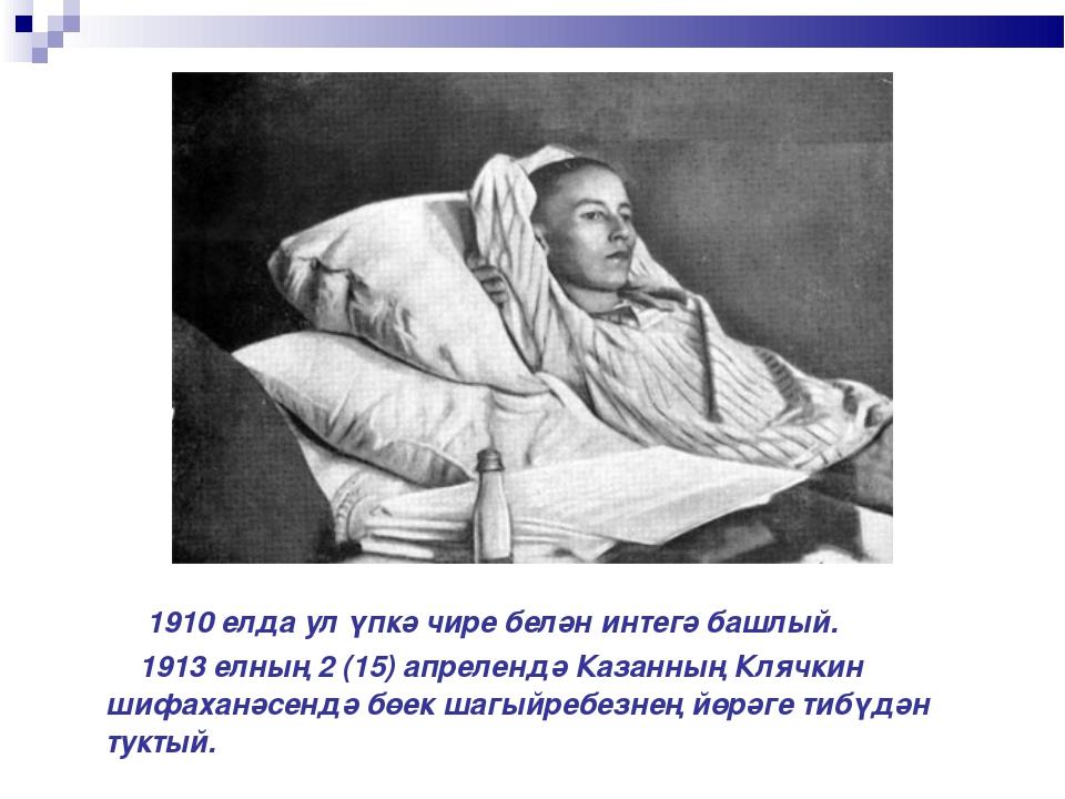 1910 елда ул үпкә чире белән интегә башлый. 1913 елның 2 (15) апрелендә Каза...