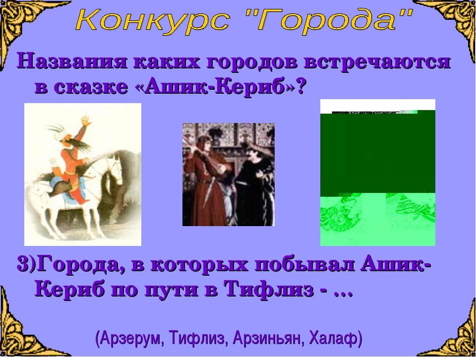 Названия каких городов встречаются в сказке «Ашик-Кериб»? 3)Города, в которых...