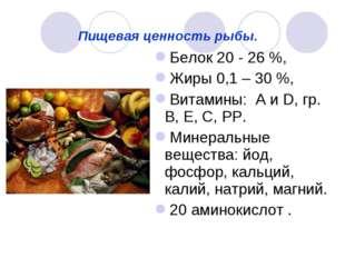 Пищевая ценность рыбы. Белок 20 - 26 %, Жиры 0,1 – 30 %, Витамины: А и D, гр.