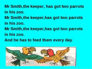 Mr Smith,the keeper, has got two parrots in his zoo. Mr Smith,the keeper,has