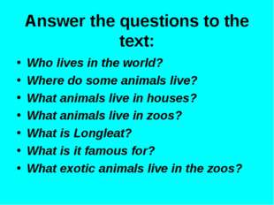 Answer the questions to the text: Who lives in the world? Where do some anima