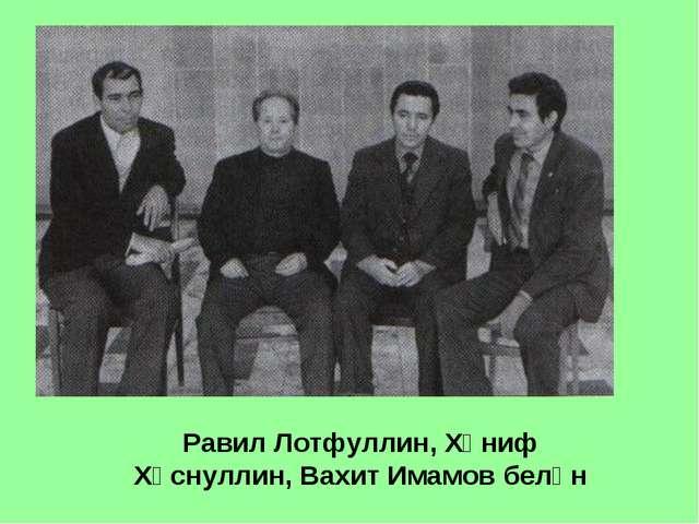 Равил Лотфуллин, Хәниф Хөснуллин, Вахит Имамов белән