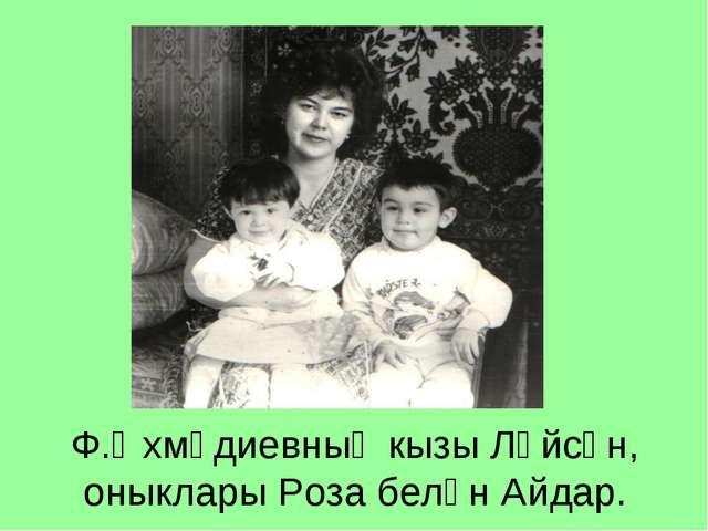 Ф.Әхмәдиевның кызы Ләйсән, оныклары Роза белән Айдар.