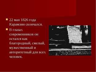 22 мая 1826 года Карамзин скончался. В глазах современников он остался как бл