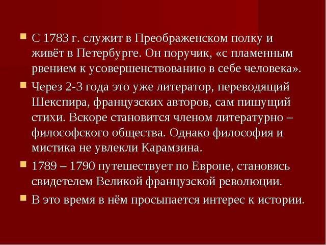 С 1783 г. служит в Преображенском полку и живёт в Петербурге. Он поручик, «с...