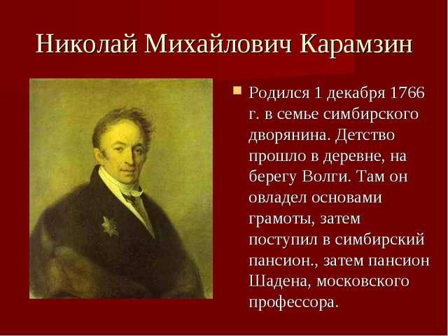 Николай Михайлович Карамзин Родился 1 декабря 1766 г. в семье симбирского дво...