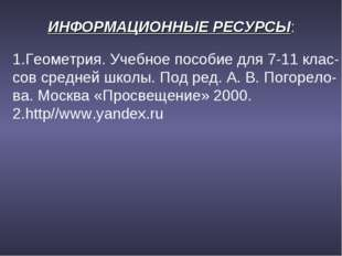 ИНФОРМАЦИОННЫЕ РЕСУРСЫ: 1.Геометрия. Учебное пособие для 7-11 клас- сов средн