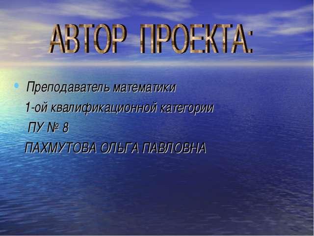 Преподаватель математики 1-ой квалификационной категории ПУ № 8 ПАХМУТОВА ОЛЬ...