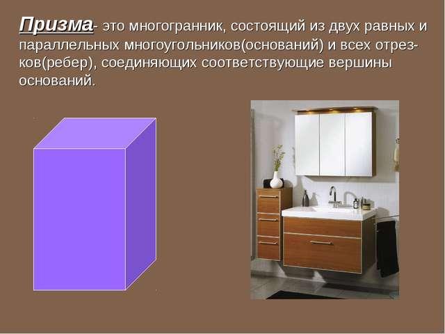 Призма- это многогранник, состоящий из двух равных и параллельных многоугольн...