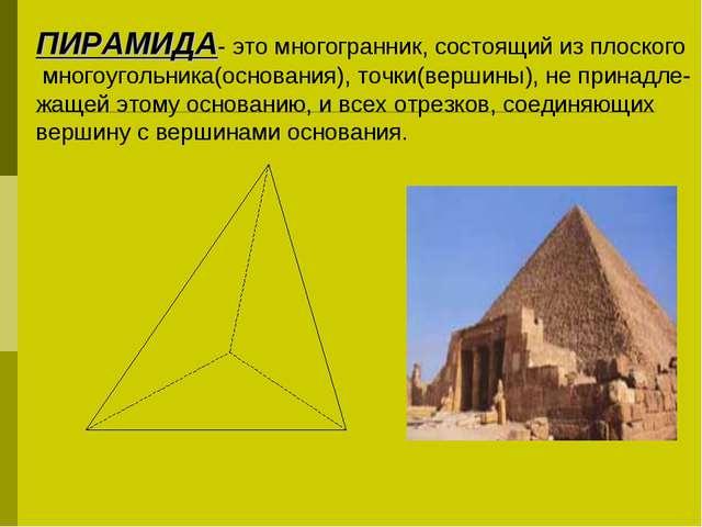 ПИРАМИДА- это многогранник, состоящий из плоского многоугольника(основания),...