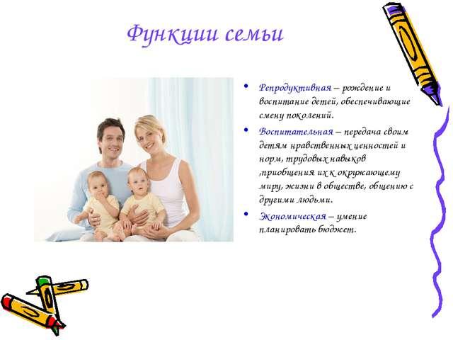 Функции семьи Репродуктивная – рождение и воспитание детей, обеспечивающие см...