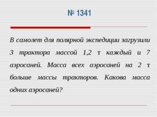 № 1341 В самолет для полярной экспедиции загрузили 3 трактора массой 1,2 т к