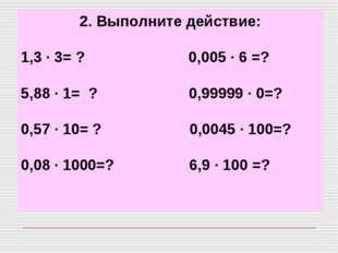 2. Выполните действие: 1,3 · 3= ? 0,005 · 6 =? 5,88 · 1=? 0,99999 · 0=? 0