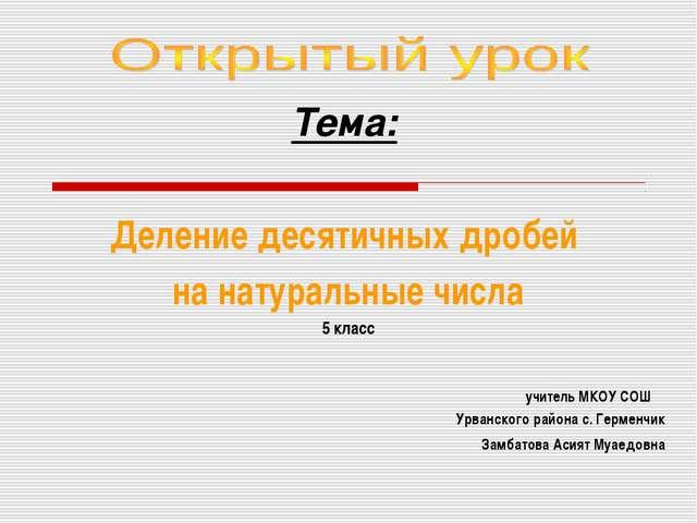 Тема: Деление десятичных дробей на натуральные числа 5 класс учитель МКОУ СО...