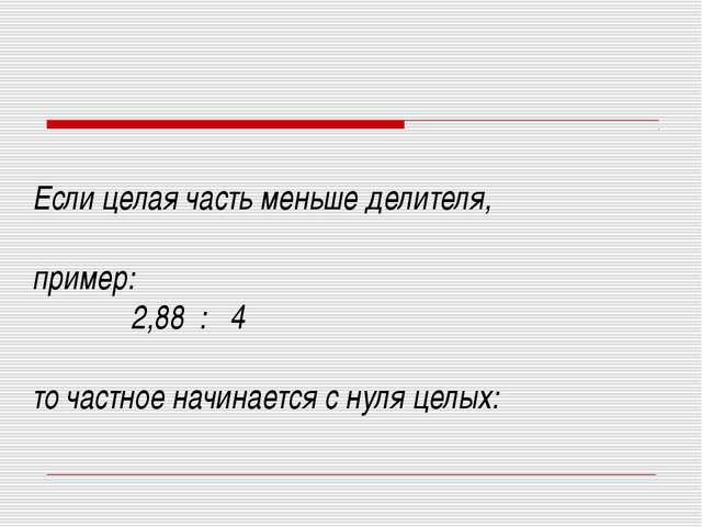 Если целая часть меньше делителя, пример: 2,88 : 4 то частное начинается с ну...