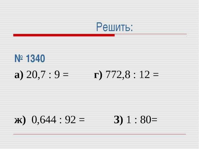 Решить: № 1340 а) 20,7 : 9 = г) 772,8 : 12 =  ж) 0,644 : 92 =З) 1 : 80=