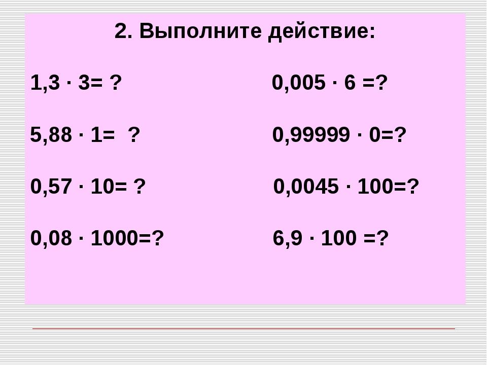 2. Выполните действие: 1,3 · 3= ? 0,005 · 6 =? 5,88 · 1=? 0,99999 · 0=? 0...