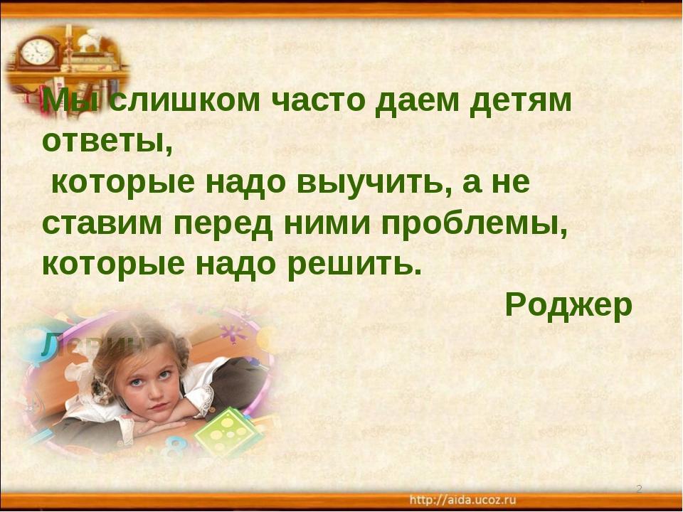 Мы слишком часто даем детям ответы, которые надо выучить, а не ставим перед...