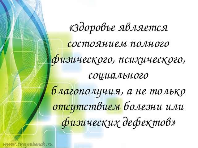 «Здоровье является состоянием полного физического, психического, социального...