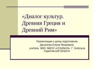 «Диалог культур. Древняя Греция и Древний Рим» Презентацию к уроку подготовил