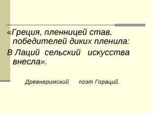 «Греция, пленницей став, победителей диких пленила: В Лаций сельский искусств