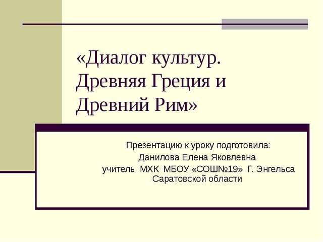 «Диалог культур. Древняя Греция и Древний Рим» Презентацию к уроку подготовил...