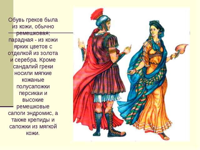 Обувь греков была из кожи, обычно ремешковая; парадная - из кожи ярких цветов...