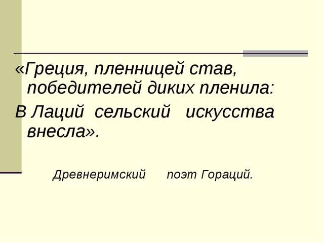 «Греция, пленницей став, победителей диких пленила: В Лаций сельский искусств...