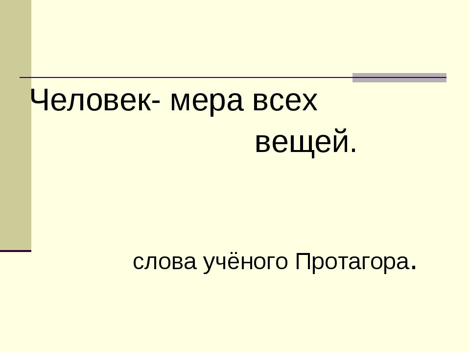 Человек- мера всех вещей. слова учёного Протагора.