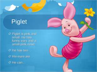 Piglet Piglet is pink and small. He has funny ears and a small pink nose. He
