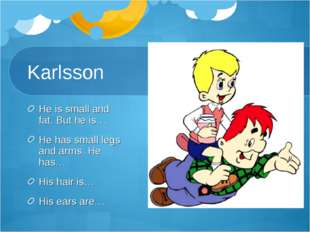 Karlsson He is small and fat. But he is… He has small legs and arms. He has…