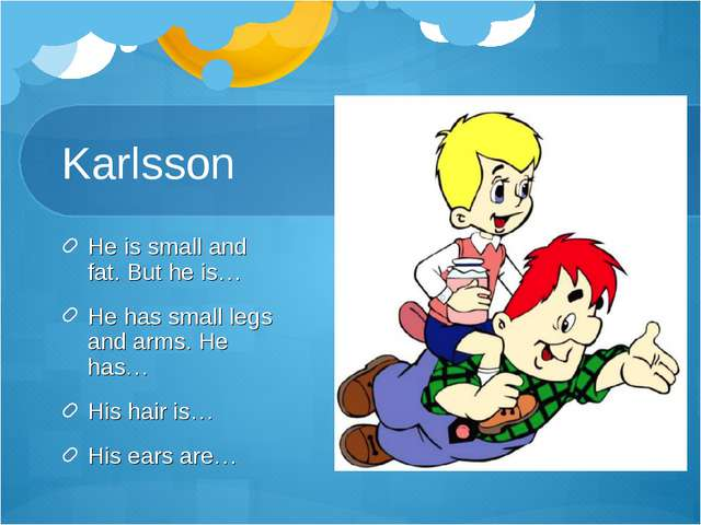 Karlsson He is small and fat. But he is… He has small legs and arms. He has…...