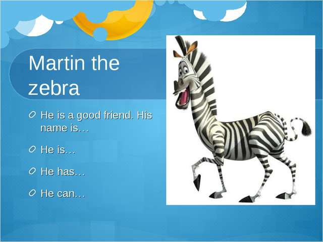 Martin the zebra He is a good friend. His name is… He is… He has… He can…