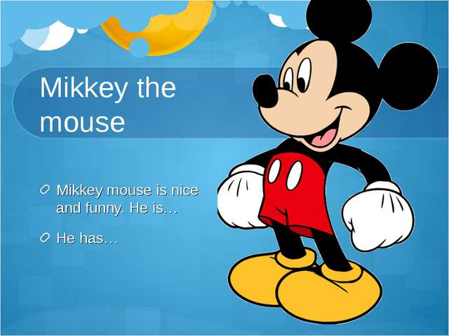 Mikkey the mouse Mikkey mouse is nice and funny. He is… He has…