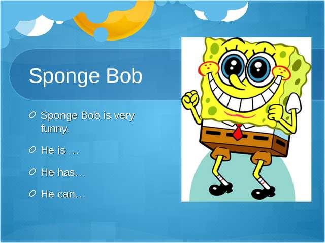 Sponge Bob Sponge Bob is very funny. He is … He has… He can…