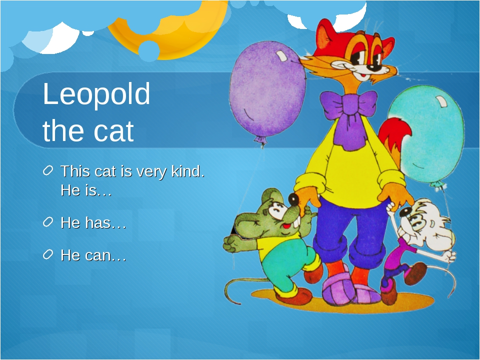 Leopold the cat This cat is very kind. He is… He has… He can…