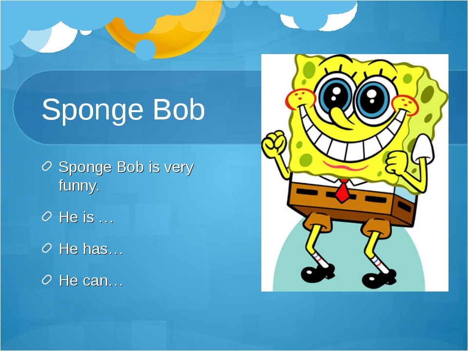Sponge Bob Sponge Bob is very funny. He is … He has… He can…