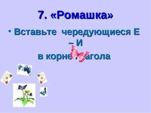 7. «Ромашка» Вставьте чередующиеся Е – И в корне глагола