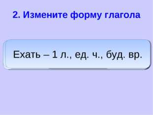 2. Измените форму глагола дадим Дать – 1 л., мн. ч., буд. вр. пишет Писать –