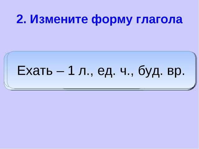 2. Измените форму глагола дадим Дать – 1 л., мн. ч., буд. вр. пишет Писать –...