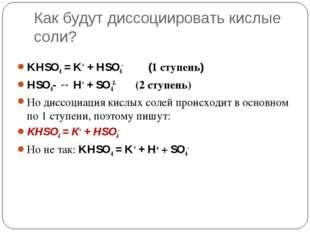 Как будут диссоциировать кислые соли? KHSO4 = K+ + HSO4- (1 ступень) HSO4- ↔