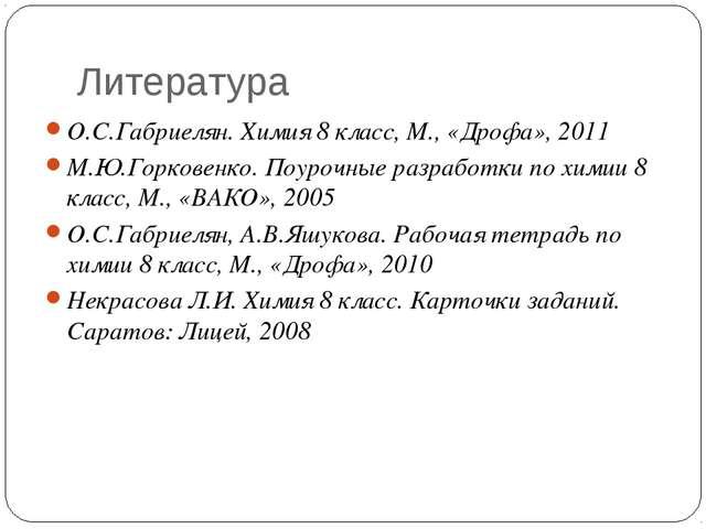 Литература О.С.Габриелян. Химия 8 класс, М., «Дрофа», 2011 М.Ю.Горковенко. По...