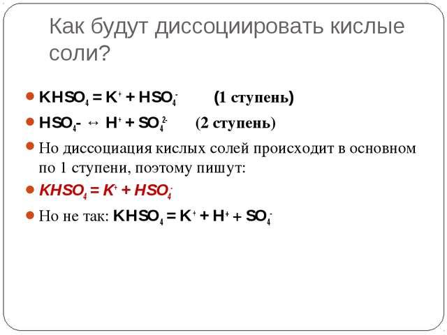 Как будут диссоциировать кислые соли? KHSO4 = K+ + HSO4- (1 ступень) HSO4- ↔...