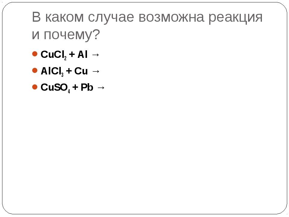 В каком случае возможна реакция и почему? CuCl2 + Al → AlCl3 + Cu → CuSO4 + P...