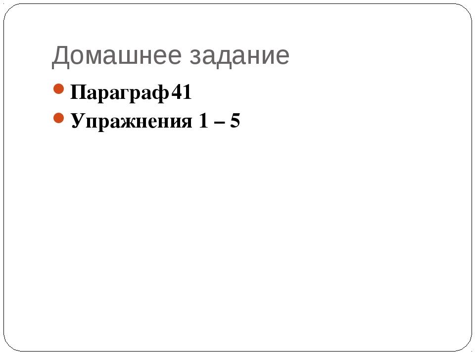 Домашнее задание Параграф 41 Упражнения 1 – 5