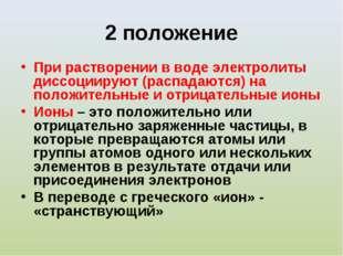 2 положение При растворении в воде электролиты диссоциируют (распадаются) на